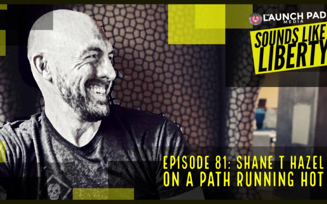Sounds Like Liberty: Episode 81: Shane T Hazel On A Path Running Hot