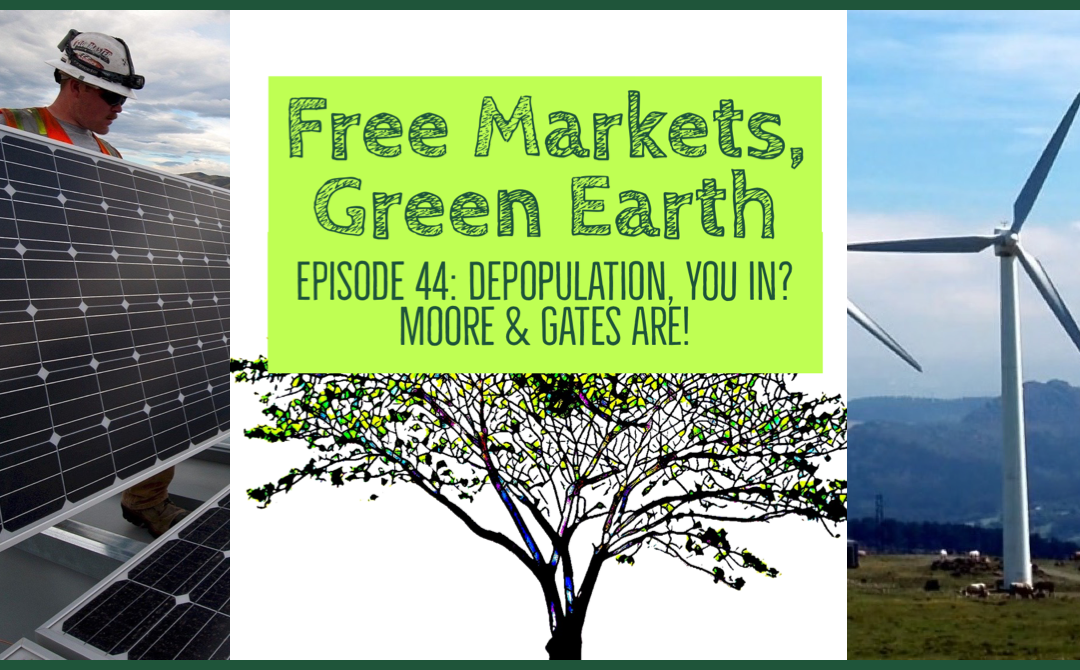 Free Markets Green Earth 044: Depopulation, You In? Moore & Gates Are!