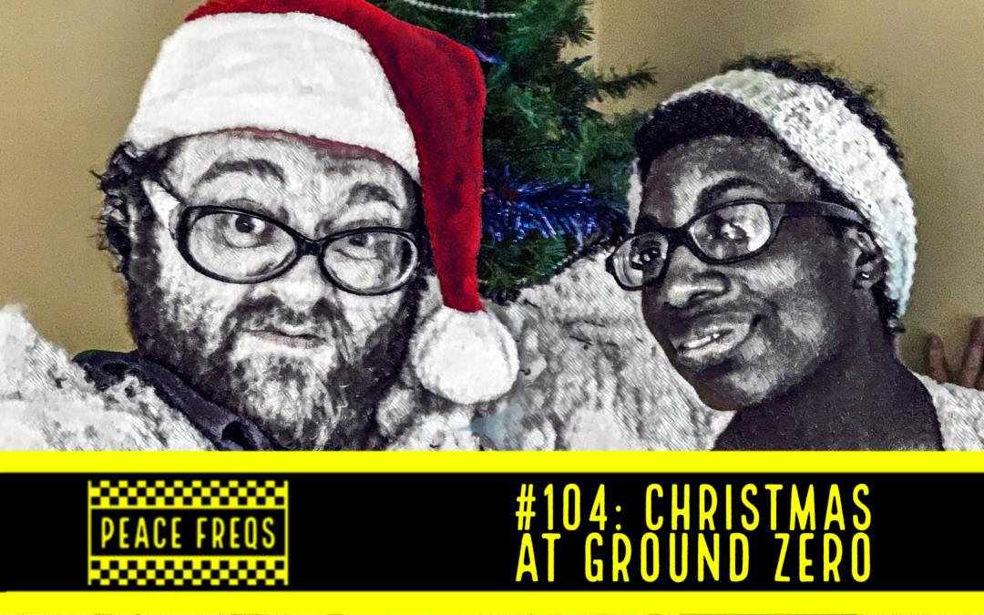 Peace Freqs: Episode 104: Christmas At Ground Zero