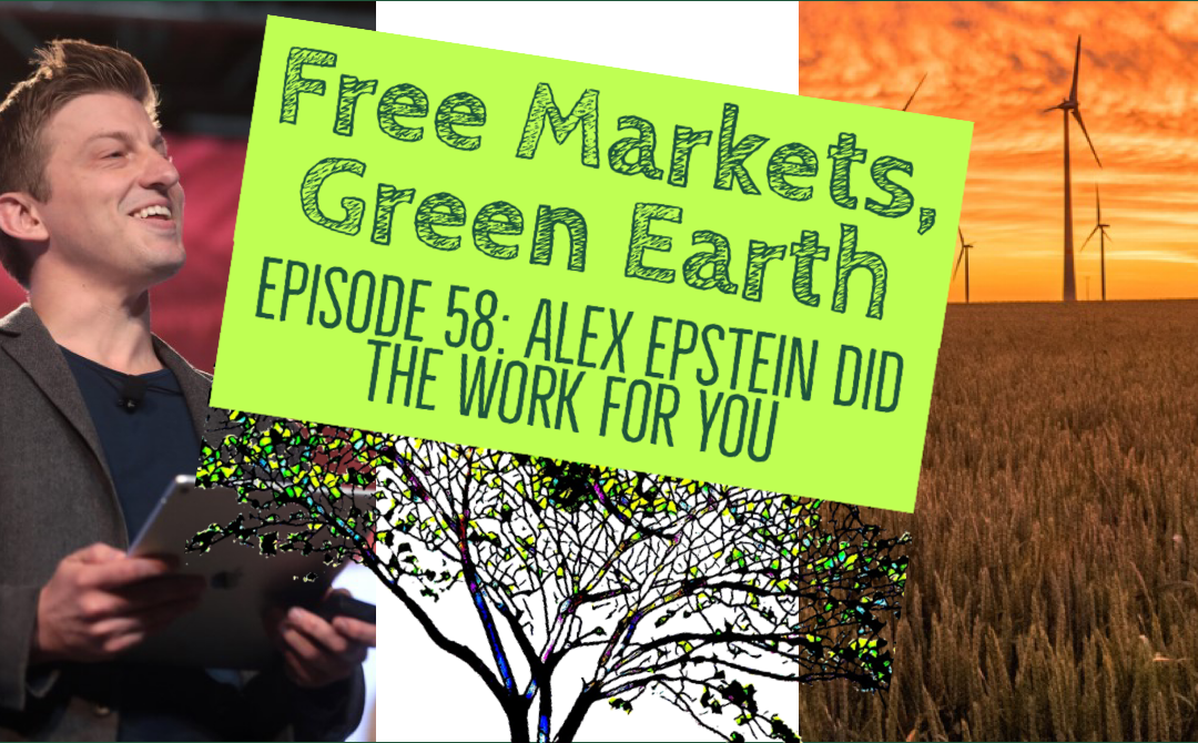 Free Markets Green Earth 058: Alex Epstein Did The Work For You