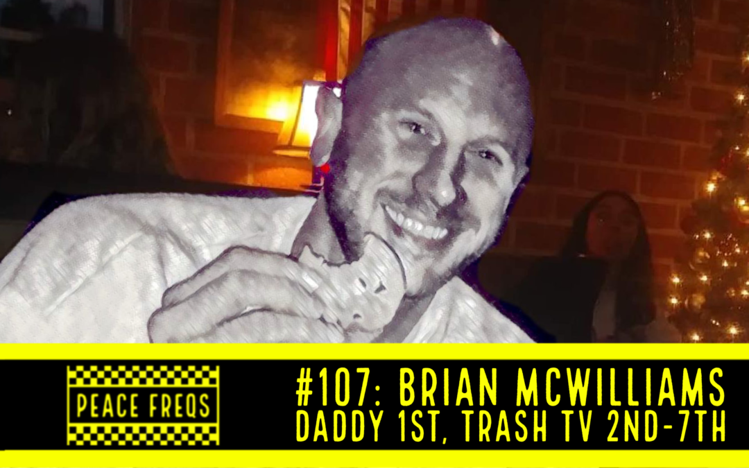 Peace Freqs: Episode 107: Brian McWilliams Daddy 1st, Trash TV 2nd-7th