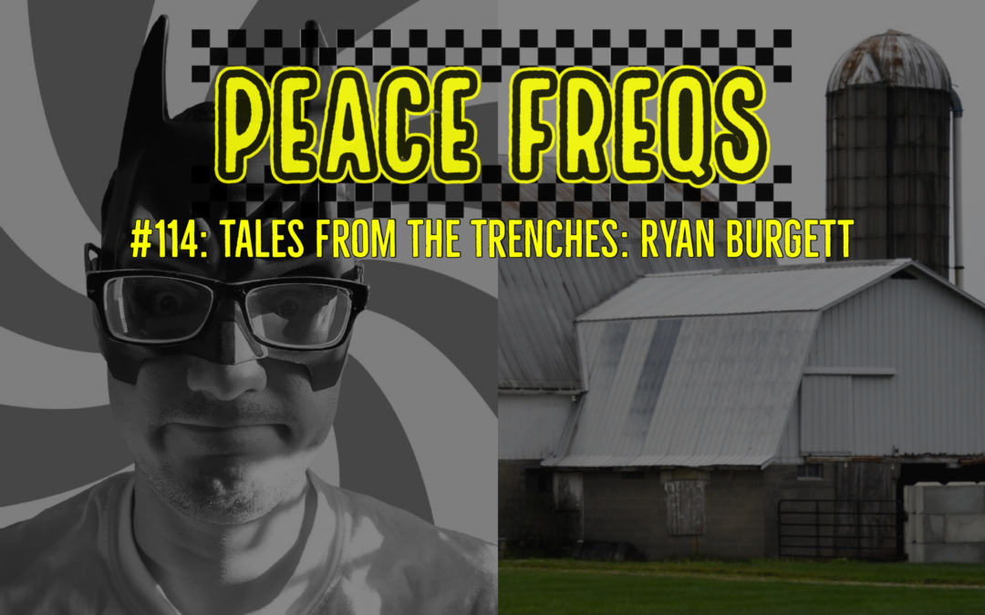 Peace Freqs: Episode 114:  Tales From The Trenches: Ryan Burgett